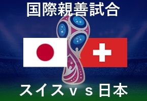 国際親善試合・スイスvs日本・6月9日