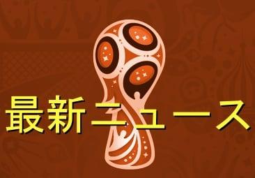 ワールドカップ2018-最新ニュース